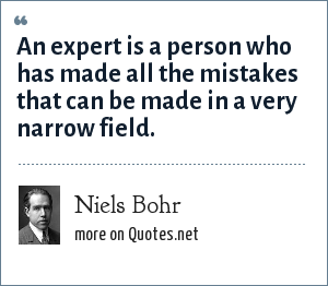 Niels Bohr: An expert is a person who has made all the mistakes that can be made in a very narrow field.