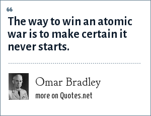 Omar Bradley: The way to win an atomic war is to make certain it never starts.