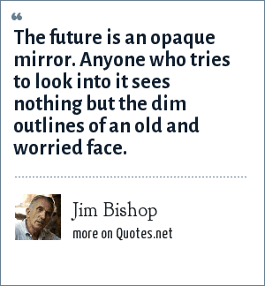 Jim Bishop: The future is an opaque mirror. Anyone who tries to look into it sees nothing but the dim outlines of an old and worried face.