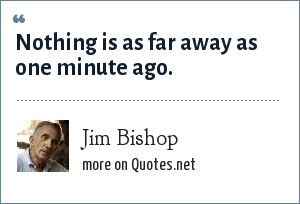 Jim Bishop: Nothing is as far away as one minute ago.