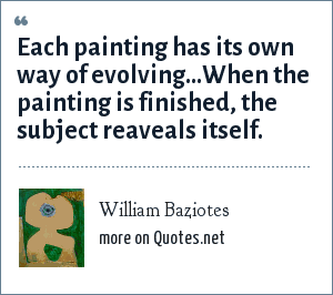 William Baziotes: Each painting has its own way of evolving...When the painting is finished, the subject reaveals itself.
