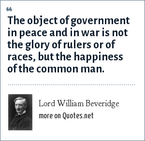 Lord William Beveridge: The object of government in peace and in war is not the glory of rulers or of races, but the happiness of the common man.