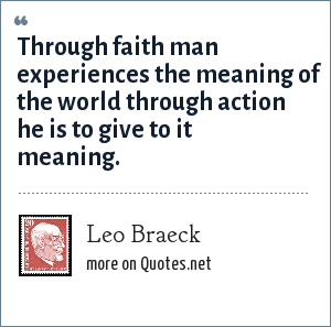 Leo Braeck: Through faith man experiences the meaning of the world through action he is to give to it meaning.