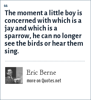 Eric Berne: The moment a little boy is concerned with which is a jay and which is a sparrow, he can no longer see the birds or hear them sing.