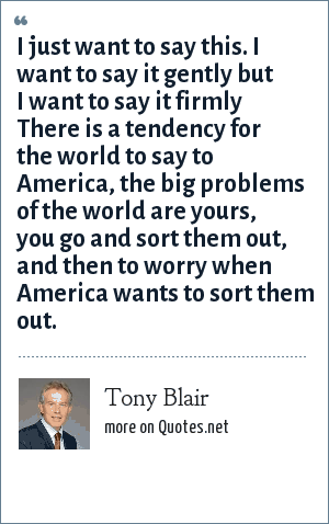 Tony Blair: I just want to say this. I want to say it gently but I want to say it firmly There is a tendency for the world to say to America, the big problems of the world are yours, you go and sort them out, and then to worry when America wants to sort them out.