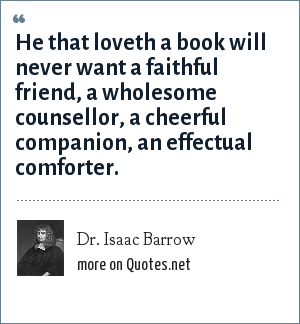 Dr. Isaac Barrow: He that loveth a book will never want a faithful friend, a wholesome counsellor, a cheerful companion, an effectual comforter.