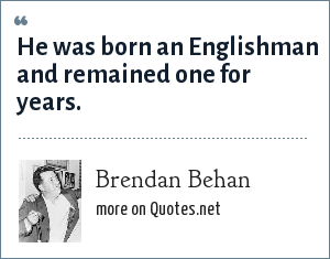 Brendan Behan: He was born an Englishman and remained one for years.