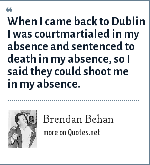 Brendan Behan: When I came back to Dublin I was courtmartialed in my absence and sentenced to death in my absence, so I said they could shoot me in my absence.