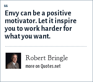 Robert Bringle: Envy can be a positive motivator. Let it inspire you to work harder for what you want.