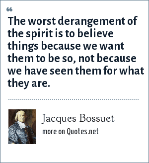 Jacques Bossuet: The worst derangement of the spirit is to believe things because we want them to be so, not because we have seen them for what they are.
