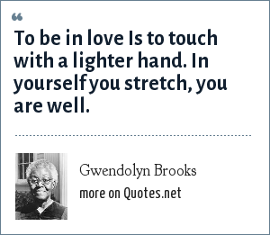 Gwendolyn Brooks: To be in love Is to touch with a lighter hand. In yourself you stretch, you are well.