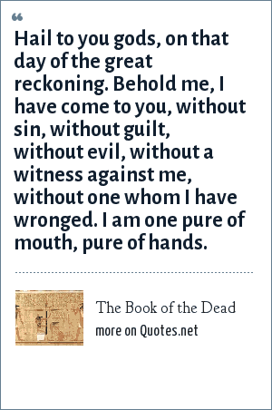 The Book of the Dead: Hail to you gods, on that day of the great reckoning. Behold me, I have come to you, without sin, without guilt, without evil, without a witness against me, without one whom I have wronged. I am one pure of mouth, pure of hands.