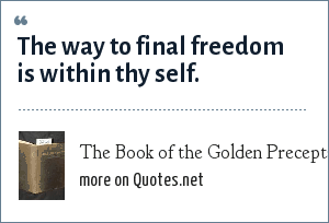The Book of the Golden Precepts: The way to final freedom is within thy self.