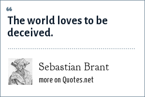 Sebastian Brant: The world loves to be deceived.