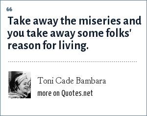 Toni Cade Bambara: Take away the miseries and you take away some folks' reason for living.