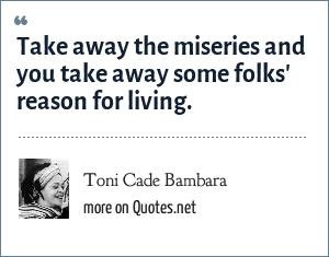 Toni Cade Bambara: Take away the miseries and you take away some folks' reason for living.