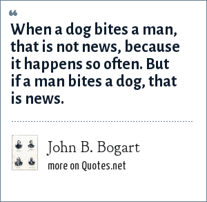John B. Bogart: When a dog bites a man, that is not news, because it happens so often. But if a man bites a dog, that is news.