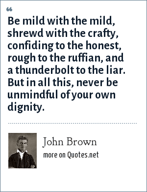 John Brown: Be mild with the mild, shrewd with the crafty, confiding to the honest, rough to the ruffian, and a thunderbolt to the liar. But in all this, never be unmindful of your own dignity.