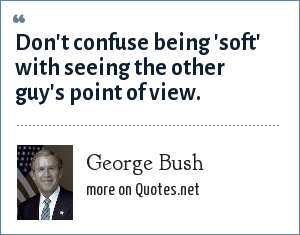 George Bush: Don't confuse being 'soft' with seeing the other guy's point of view.