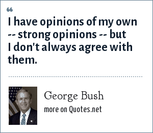 George Bush: I have opinions of my own -- strong opinions -- but I don't always agree with them.