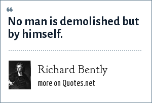 Richard Bently: No man is demolished but by himself.