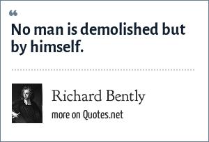 Richard Bently: No man is demolished but by himself.