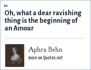 Aphra Behn: Oh, what a dear ravishing thing is the beginning of an Amour