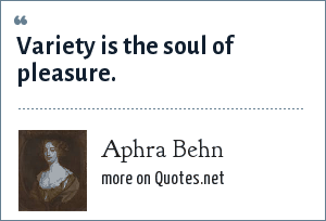 Aphra Behn: Variety is the soul of pleasure.