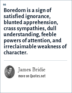 James Bridie: Boredom is a sign of satisfied ignorance, blunted apprehension, crass sympathies, dull understanding, feeble powers of attention, and irreclaimable weakness of character.