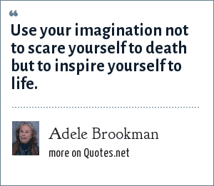 Adele Brookman: Use your imagination not to scare yourself to death but to inspire yourself to life.
