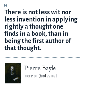 Pierre Bayle: There is not less wit nor less invention in applying rightly a thought one finds in a book, than in being the first author of that thought.