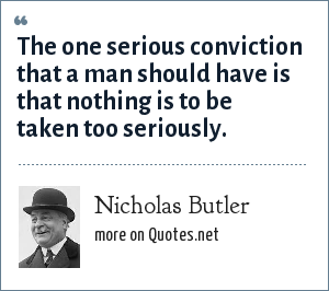 Nicholas Butler: The one serious conviction that a man should have is that nothing is to be taken too seriously.