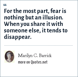 Marilyn C. Barrick: For the most part, fear is nothing but an illusion. When you share it with someone else, it tends to disappear.