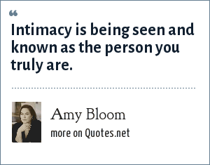 Amy Bloom: Intimacy is being seen and known as the person you truly are.