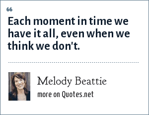 Melody Beattie: Each moment in time we have it all, even when we think we don't.