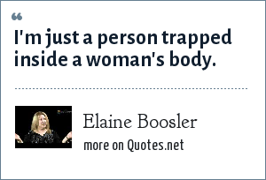 Elaine Boosler: I'm just a person trapped inside a woman's body.
