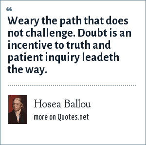 Hosea Ballou: Weary the path that does not challenge. Doubt is an incentive to truth and patient inquiry leadeth the way.