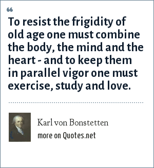 Karl von Bonstetten: To resist the frigidity of old age one must combine the body, the mind and the heart - and to keep them in parallel vigor one must exercise, study and love.