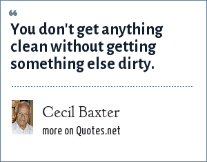 Cecil Baxter: You don't get anything clean without getting something else dirty.