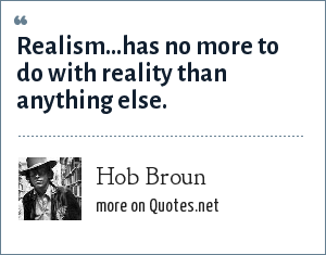 Hob Broun: Realism...has no more to do with reality than anything else.