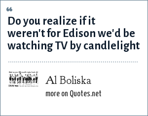 Al Boliska: Do you realize if it weren't for Edison we'd be watching TV by candlelight