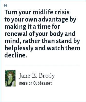 Jane E. Brody: Turn your midlife crisis to your own advantage by making it a time for renewal of your body and mind, rather than stand by helplessly and watch them decline.