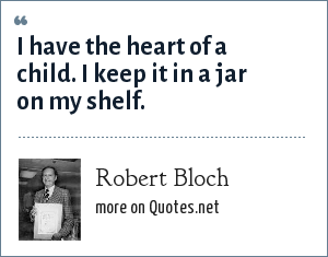 Robert Bloch: I have the heart of a child. I keep it in a jar on my shelf.