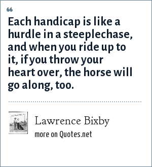Lawrence Bixby: Each handicap is like a hurdle in a steeplechase, and when you ride up to it, if you throw your heart over, the horse will go along, too.
