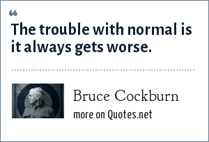 Bruce Cockburn: The trouble with normal is it always gets worse.
