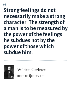 William Carleton: Strong feelings do not necessarily make a strong character. The strength of a man is to be measured by the power of the feelings he subdues not by the power of those which subdue him.