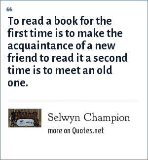 Selwyn Champion: To read a book for the first time is to make the acquaintance of a new friend to read it a second time is to meet an old one.