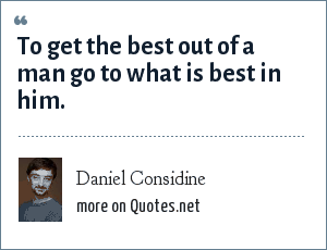 Daniel Considine: To get the best out of a man go to what is best in him.