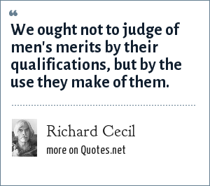 Richard Cecil: We ought not to judge of men's merits by their qualifications, but by the use they make of them.