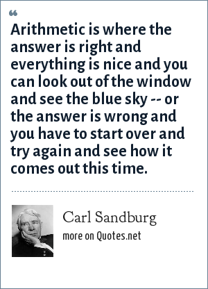 Carl Sandburg: Arithmetic is where the answer is right and everything is nice and you can look out of the window and see the blue sky -- or the answer is wrong and you have to start over and try again and see how it comes out this time.